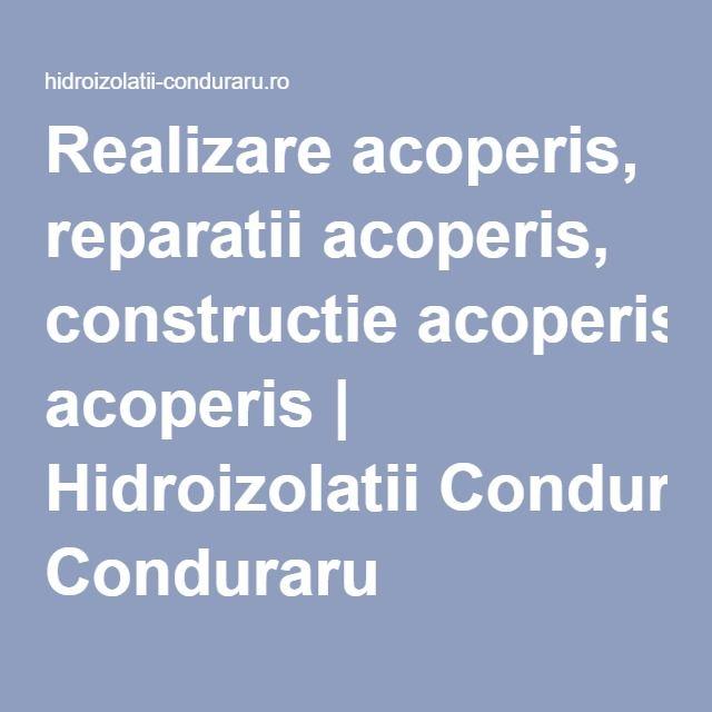 Realizare acoperis, reparatii acoperis, constructie acoperis | Hidroizolatii Conduraru