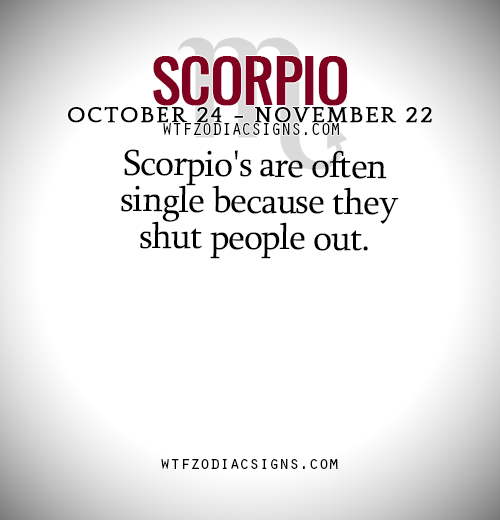 Scorpio's are often single because they shut people out  - WTF