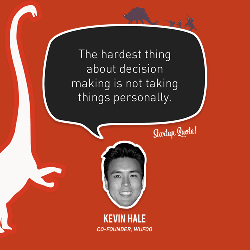 The hardest thing about decision making is not taking things personally - Kevin Hale