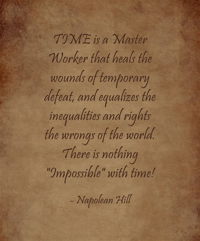 TIME is a Master Worker that heals the wounds of temporary defeat, and equalizes the inequalities and rights the wrongs of the world. There is nothing Impossible with time!