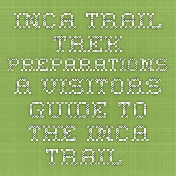 Inca Trail Trek Preparations - a visitors guide to the Inca Trail Peru (non commercial site)