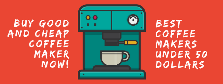 Best Coffee Makers Under 50 In 2018 Updated Best Coffee Maker Coffee Maker Reviews Best Coffee