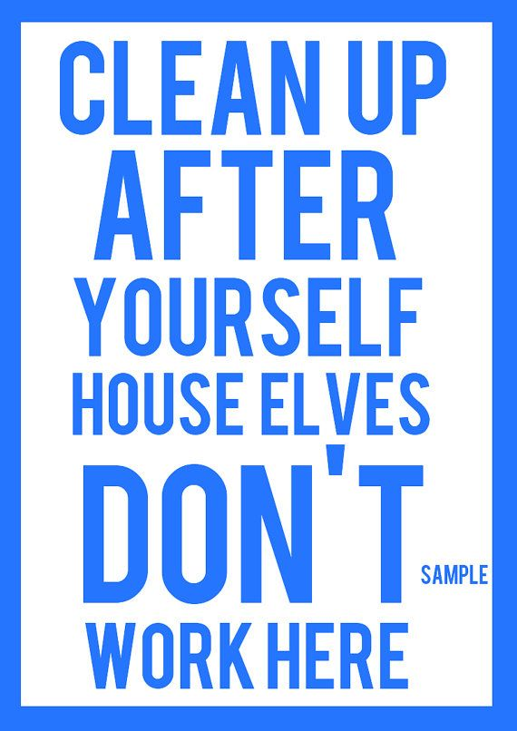 Clean Up After Yourself House Elves Don 39 T Work By Katystypography Quotes Pinterest