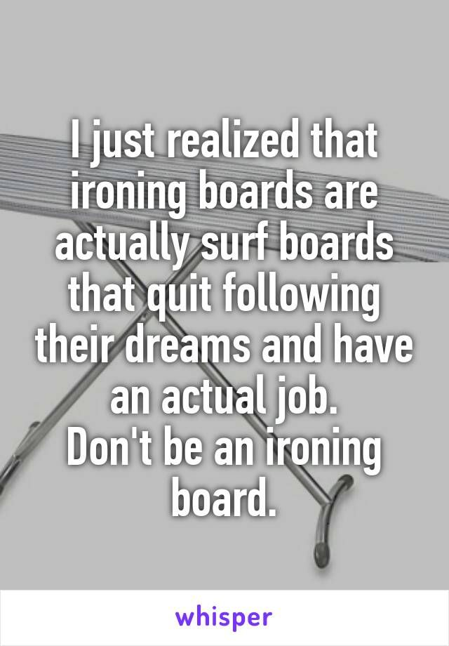 I Just Realized That Ironing Boards Are Actually Surf Boards That Quit Following Their Dreams And Have An Actual Job Funny Quotes Inspirational Quotes Quotes