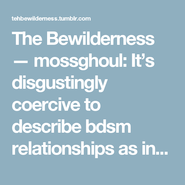 The Bewilderness — mossghoul: It's disgustingly coercive to describe bdsm relationships as involving a 'deeper/stronger bond' than other romantic relationships, like you're not even trying to hide the fact that you're telling young girls and women that their relationship has more value if they let their male partner beat them for sexual gratification, and, conversely, that if they don't want to experience physical violence, it's because their relationship is weak and they just don't…