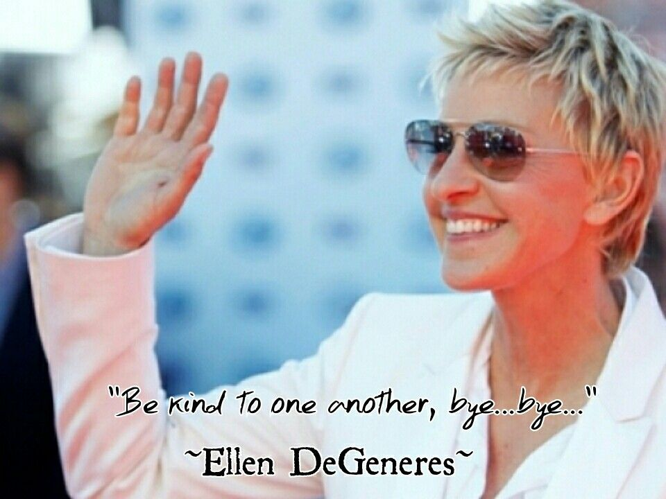 Be kind to one anther, bye...bye... Ellen DeGeneres