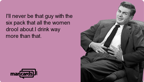 Ill never be that guy with the six pack that all the women drool about.I drink way more than that.