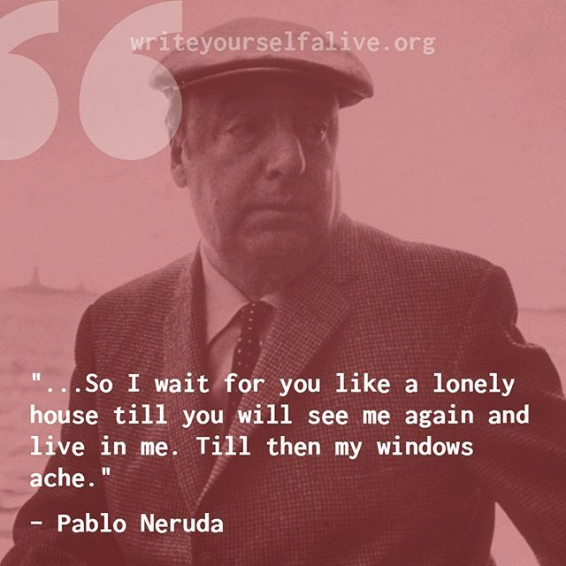 "writeyourselfalive ""so I wait for you like a lonely house till you will see me again and live in me. Till then my windows ache."" - #pabloneruda _ writeyourselfalive.org"