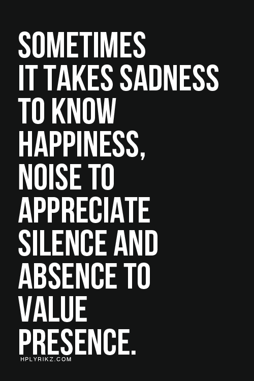 Sometimes it takes sadness to know happiness, noise to