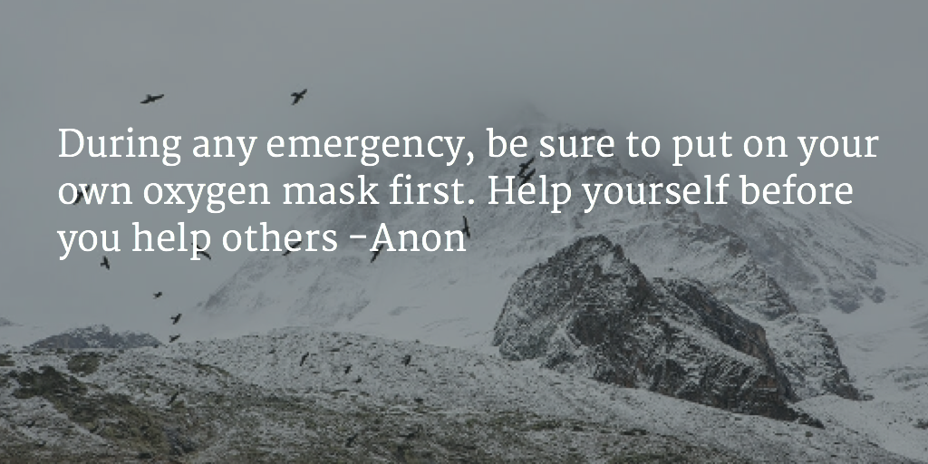 During any emergency, be sure to put on your own oxygen mask first. Help yourself before you help others -Anon