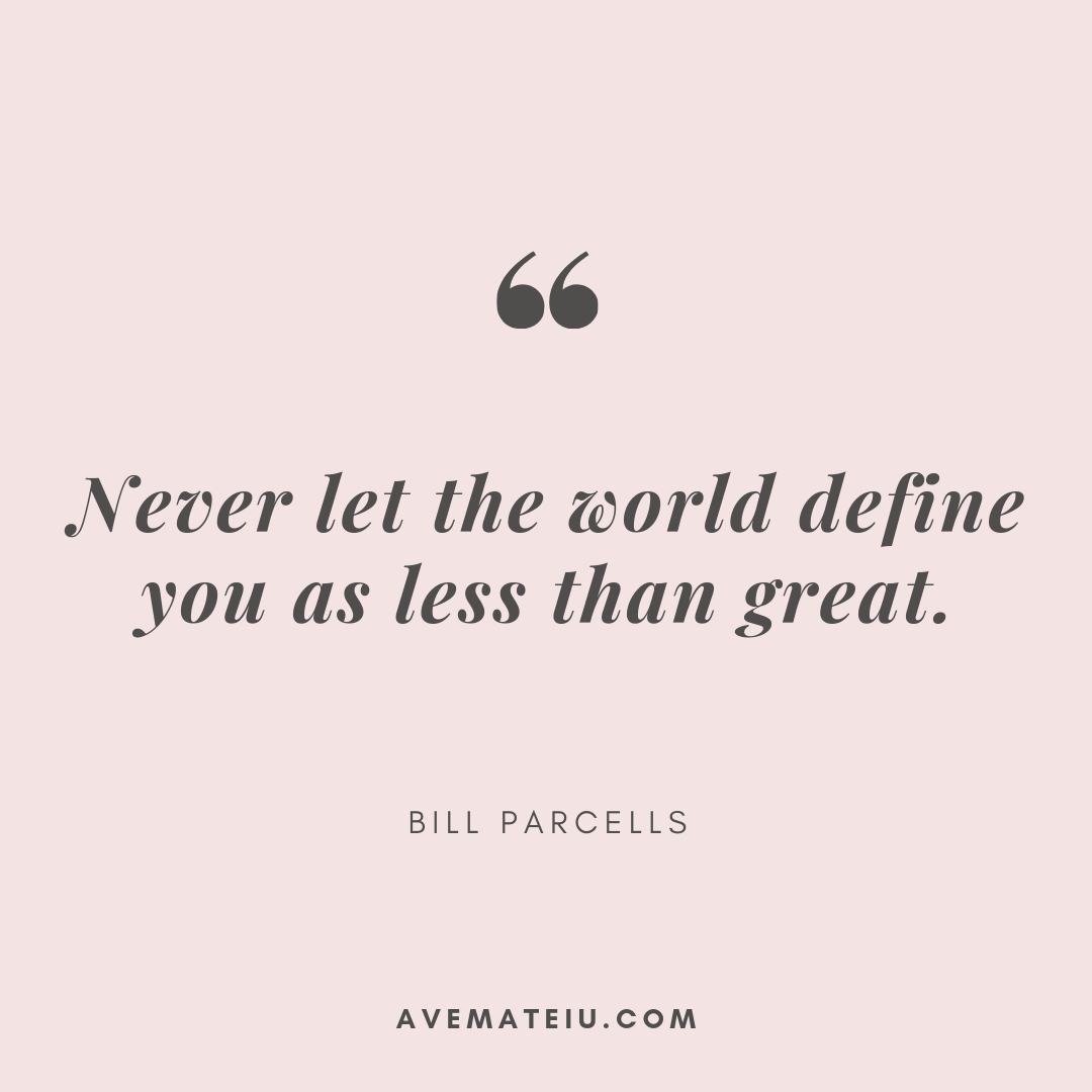 Never let the world define you as less than great. - Bill Parcells Quote 329 - Ave Mateiu