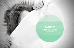 How to Sleep Well While Traveling: A Practical Guide