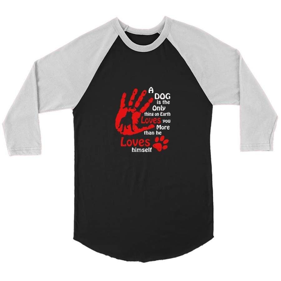 A Dog Is The Only Thing On Earth Loves You More Than He Loves Himself   Canvas 3 4 Raglan Shirt Shipping from the US. Easy 30 day return policy, 100% cotton, Double-needle neck, sleeves and hem; Roomy Unisex Fit.