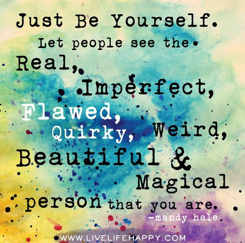 Just be yourself. Let people see the real, imperfect, flawed, quirky, weird, beautiful, magical person that you are. -Mandy Hale