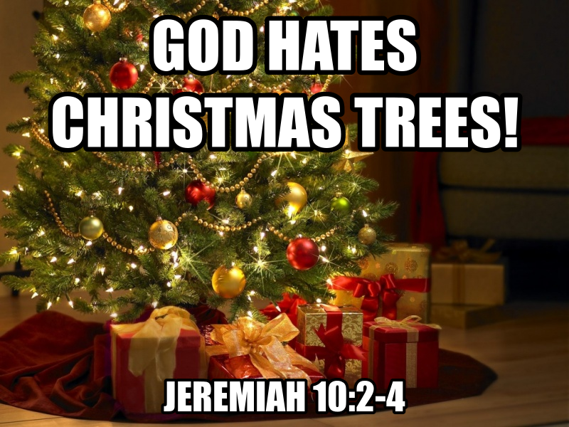 God hates Christmas trees. ~Jeremiah 10:2-4 | CHRISTMAS 2015 ...