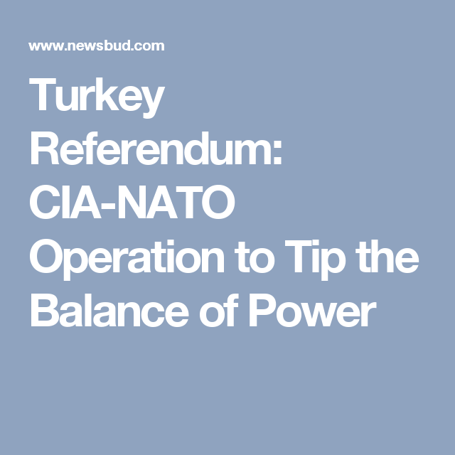 Turkey Referendum: CIA-NATO Operation to Tip the Balance of Power