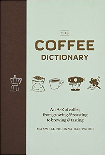 The Coffee Dictionary An A Z Of Coffee From Growing Roasting To Brewing Tasting Amazon Co Uk Maxwell Colonna Dashwood 978178 Brewing Coffee Dictionary