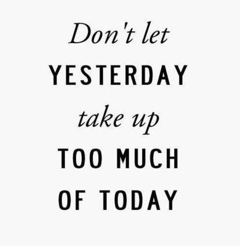 "Image result for ""Don't let yesterday take up too much of today."""
