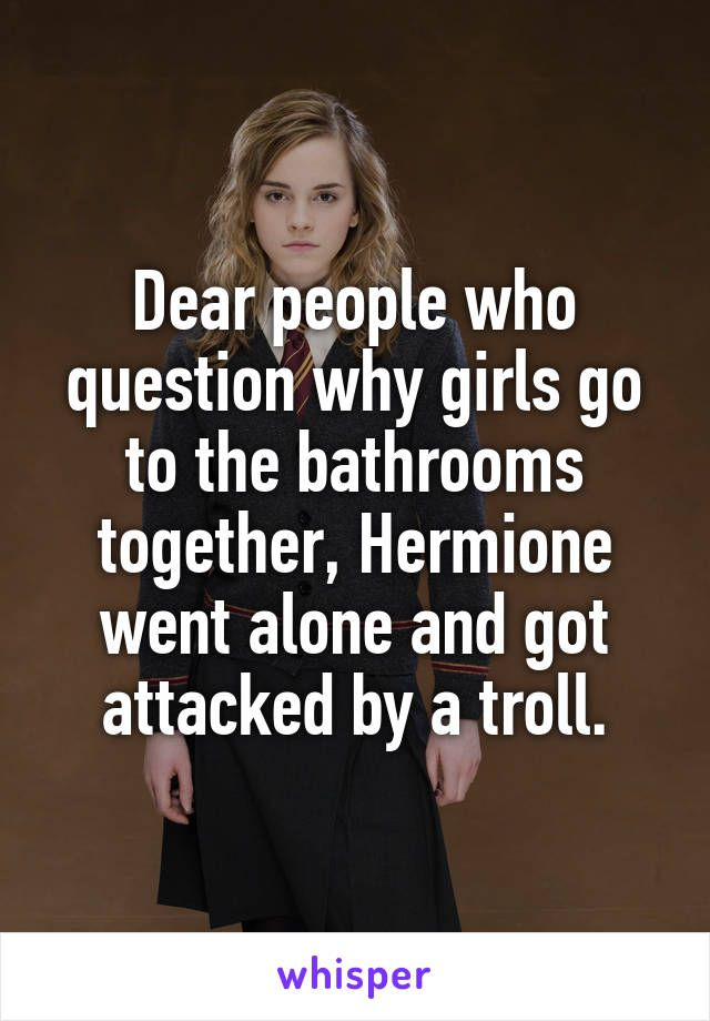 Dear People Who Question Why Girls Go To The Bathrooms Together Hermione Went Alone And Got Attac This Or That Questions Whisper Quotes Funny Quotes For Teens