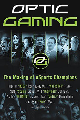 Optic Gaming The Making Of Esports Champions Optic Gaming Esports Ebook