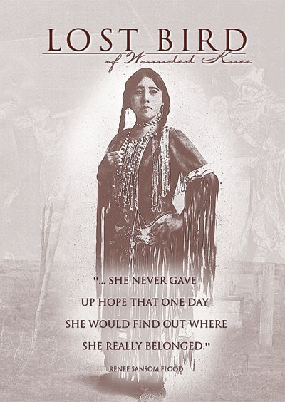 "Lost Bird of Wounded Knee - A Lakota child survived the Wounded Knee massacre (29-12-1890) and was adopted by a prominent white couple... only to endure a life of racism, abuse and poverty. Her poignant story is told in ""Lost Bird of Wounded Knee""."