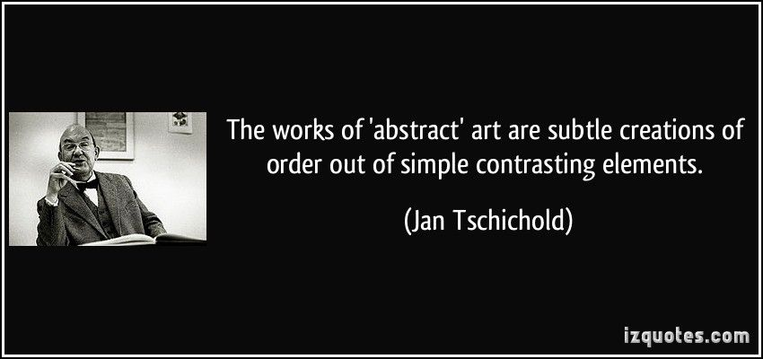 The works of 'abstract' art are subtle creations of order out of simple contrasting elements. (Jan Tschichold) #quotes #quote #quotations #JanTschichold