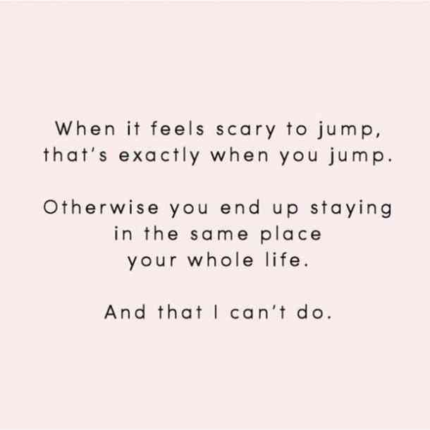 When it feels scary to jump, that's exactly WHEN you jump. Otherwise you end up staying in the same place your whole life. And that I can't do.