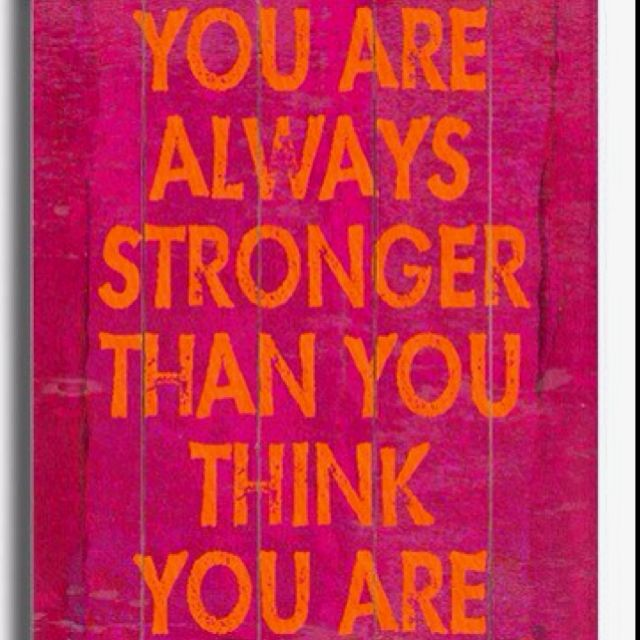 You are stronger than you think you are.