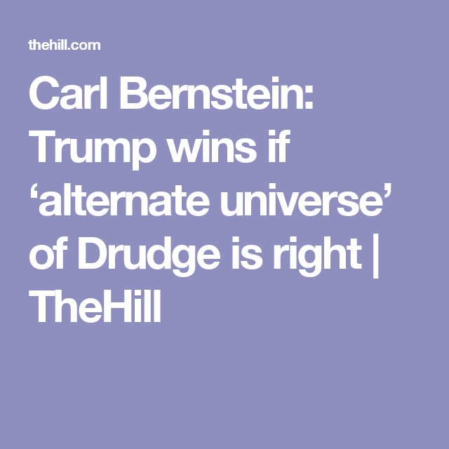 Carl Bernstein: Trump wins if 'alternate universe' of Drudge is right | TheHill
