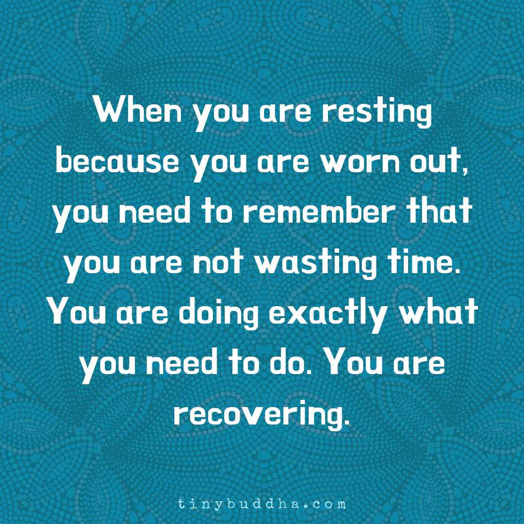When You Are Resting Because You Are Worn Out Tiny Buddha Life Quotes Inspirational Quotes Words