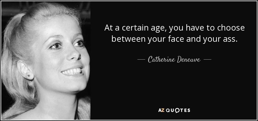 quote-at-a-certain-age-you-have-to-choose-between-your-face-and-your-ass -catherine-deneuve-62-0-095