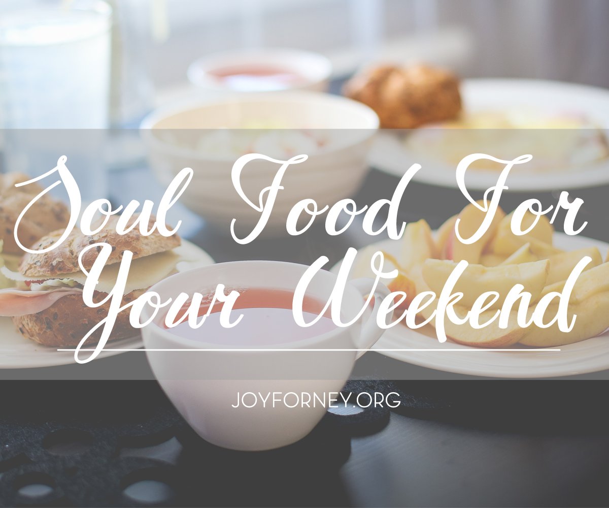 Soul food for your weekend encouragement for your soul joyforney soul food for your weekend encouragement for your soul joyforney forumfinder Images