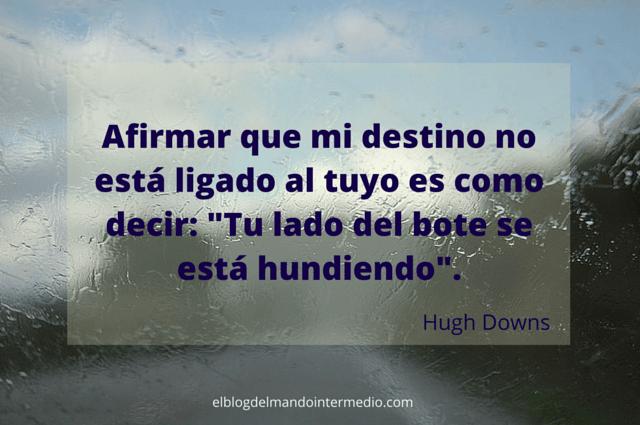 """""""Afirmar que mi destino no está ligado al tuyo es como decir: Tu lado del bote se está hundiendo"""". Hugh Downs"""