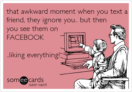 That Awkward Moment When You Text A Friend They Ignore You But Then You See Them On Facebook Liking Everything Ecards Funny Someecards Awkward Moments