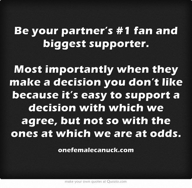 Be your partner's #1 fan and biggest supporter.  Most importantly when they make a decision you don't like because it's easy to support a decision with which we agree, but not so with the ones at which we are at odds.