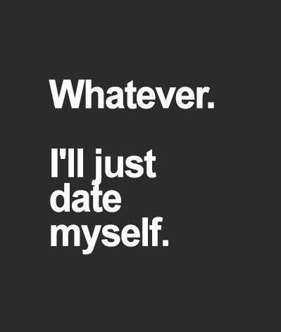 Whatever Ill Just Date Myself Quotes Quote Date Girl Quotes Funny