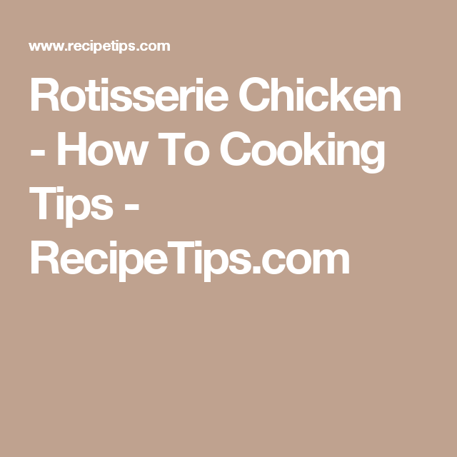 Rotisserie Chicken - How To Cooking Tips - RecipeTips.com