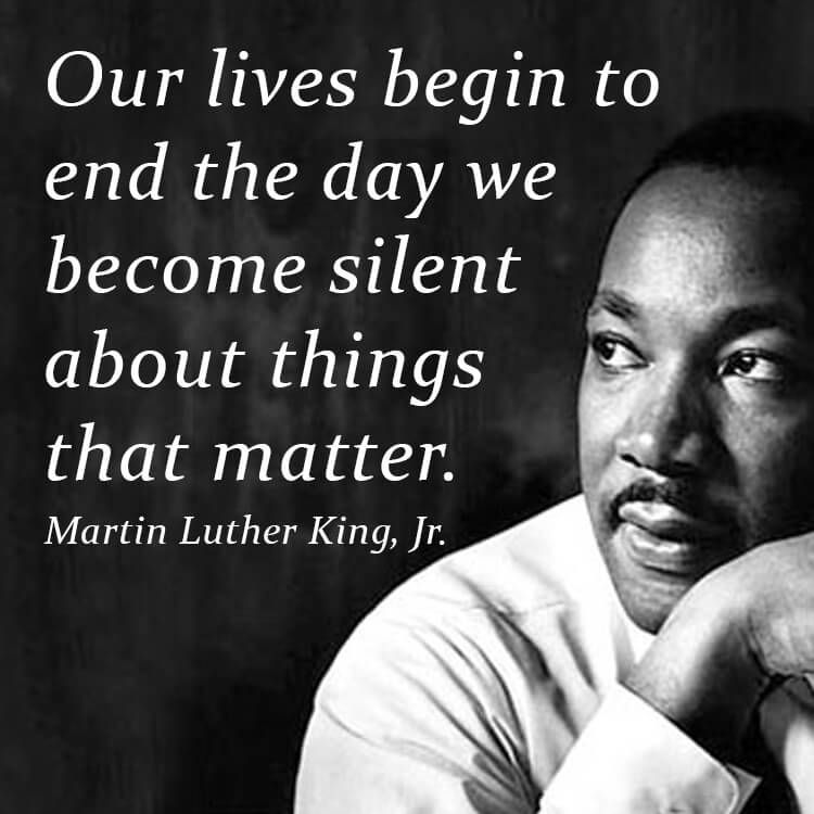 Our lives begin to end the day we become silent about things that matter. -
