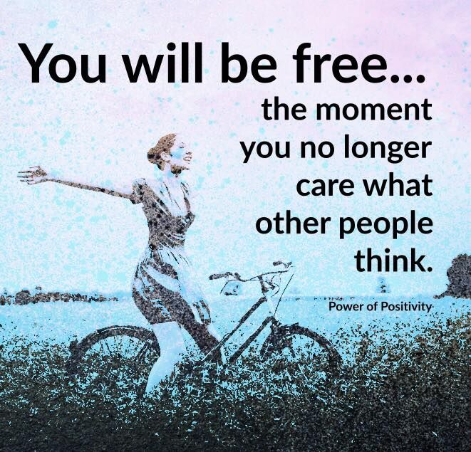 You will be free the moment you no longer care what other people think.