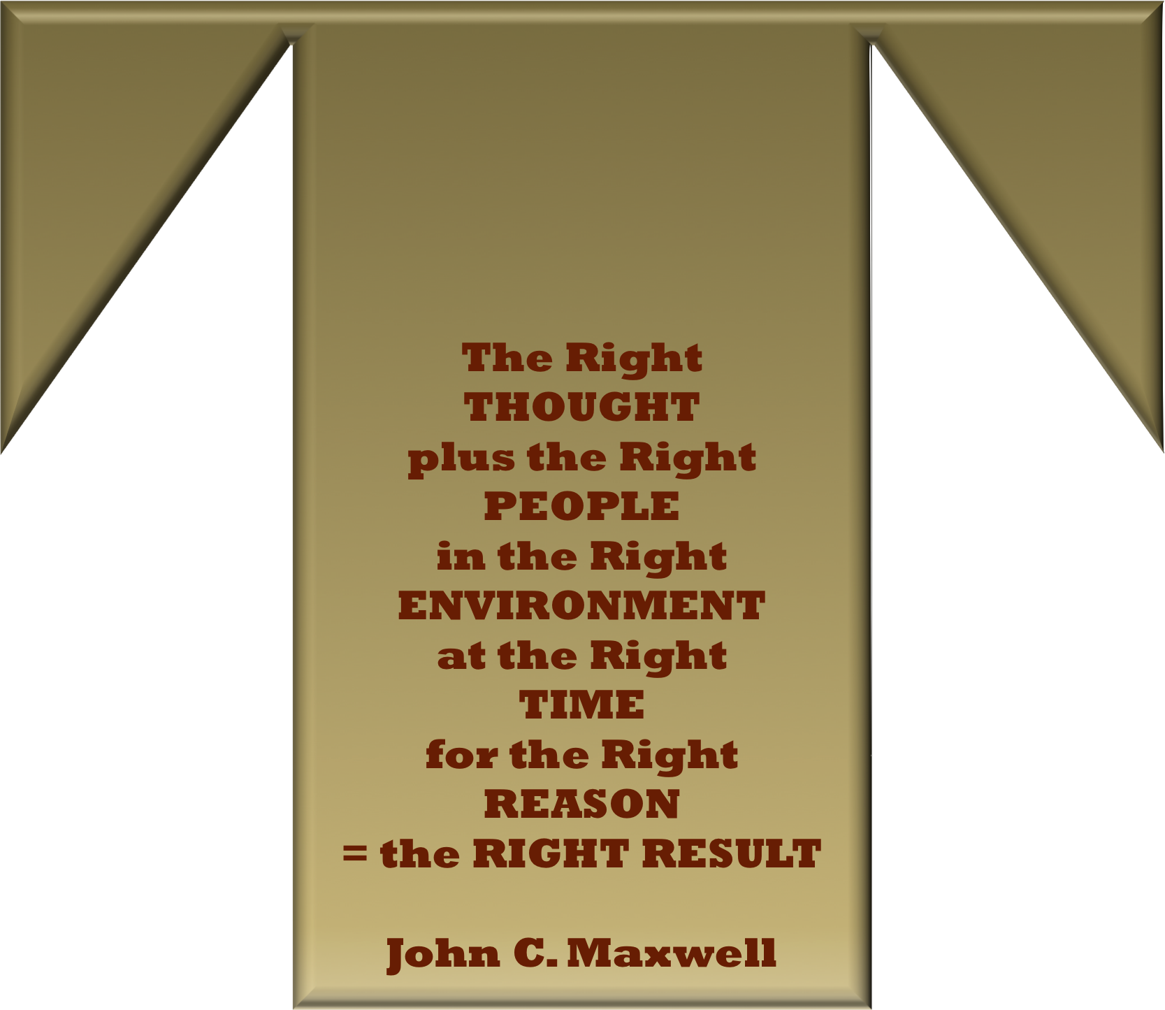 The Right THOUGHT plus the Right PEOPLE in the Right ENVIRONMENT at the Right TIME for the Right REASON = the RIGHT RESULT! - John C. Maxwell #Quotes #Talentbook #BigPictureThinking #Teamworkmakesthedreamwork