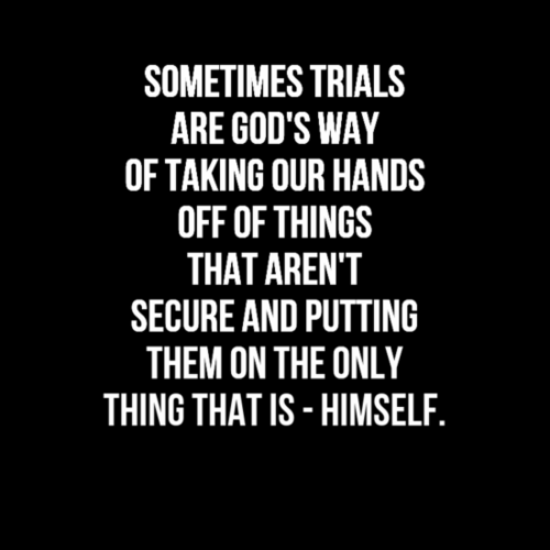 Sometime Trials Are God S Way Of Taking Our Hands Off Things That