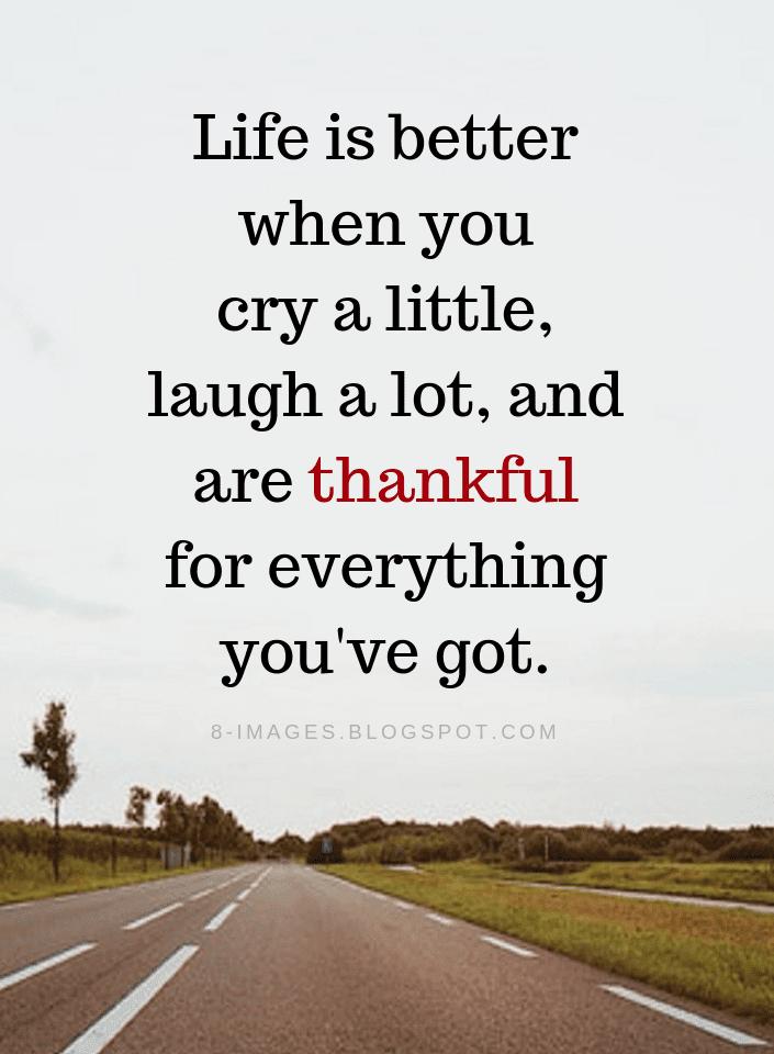 Life Quotes Life Is Better When You Cry A Little Laugh A Lot And Are Thankful For Everything You Ve Got Short Inspirational Quotes Life Quotes Wisdom Quotes