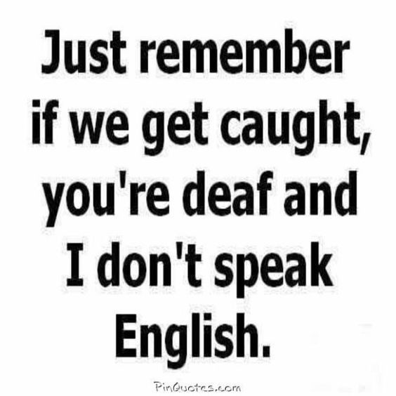 If we get caught, you're deaf and I don't speak English