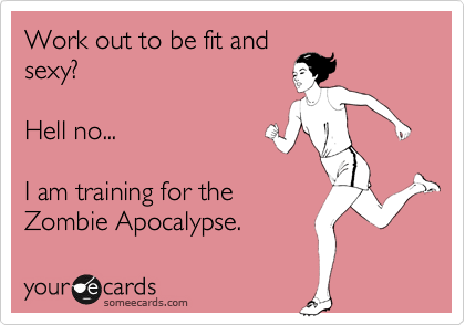 Work Out To Be Fit And Sexy Hell No I Am Training For The Zombie Apocalypse Man