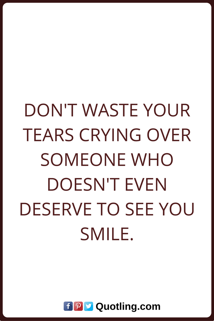 Tears Quotes Don T Waste Your Tears Crying Over Someone Who Doesn T Even Deserve To See You Smile Tears Quotes Healthy Work Snacks Healthcare Quotes