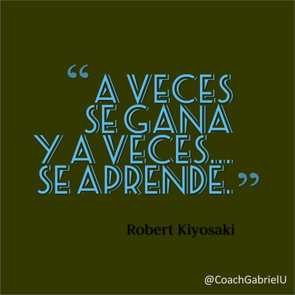 """""""A veces se gana y a veces… se aprende."""" Robert Kiyosaki."""