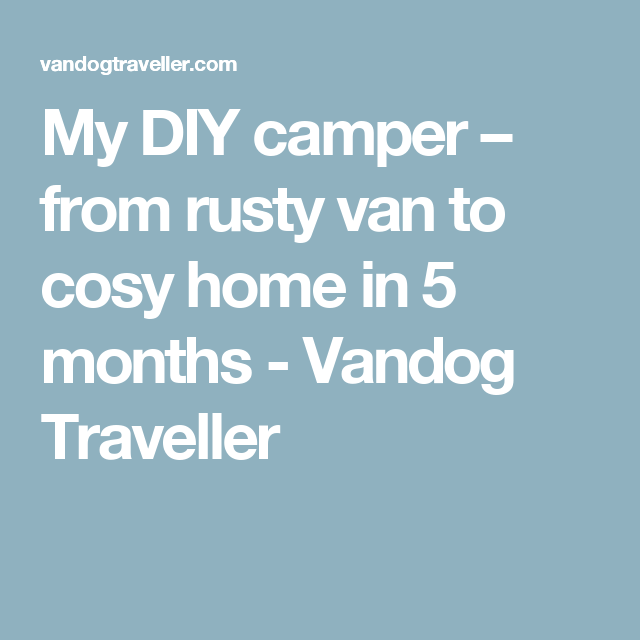 d4a4a7c359 My DIY camper – from rusty van to cosy home in 5 months - Vandog Traveller