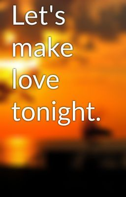 Lets Make Love Tonight And For The Rest Of Our Lives Everyday All