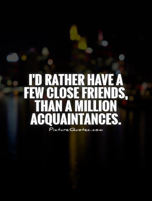 Iu0027d Rather Have A Few Close Friends, Than A Million Acquaintances. Picture  Quotes.