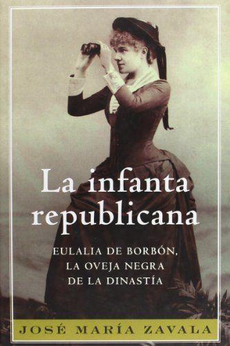 La infanta republicana : Eulalia de Borbón, la oveja negra de la dinastía, 2008 http://absysnetweb.bbtk.ull.es/cgi-bin/abnetopac01?TITN=554433
